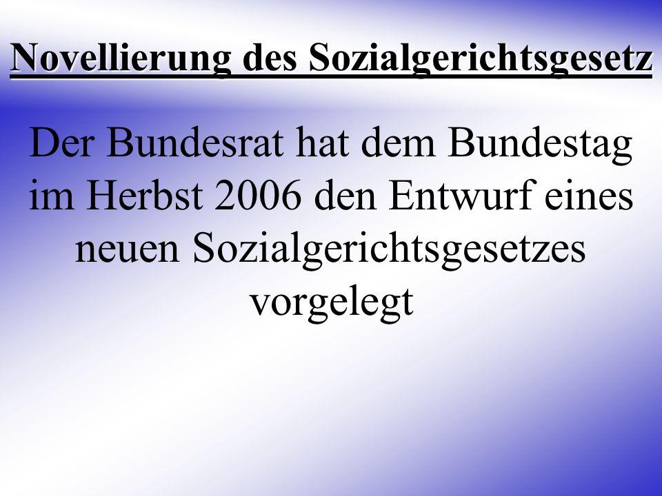 Novellierung des Sozialgerichtsgesetz Der Bundesrat hat dem Bundestag im Herbst 2006 den Entwurf eines neuen Sozialgerichtsgesetzes vorgelegt
