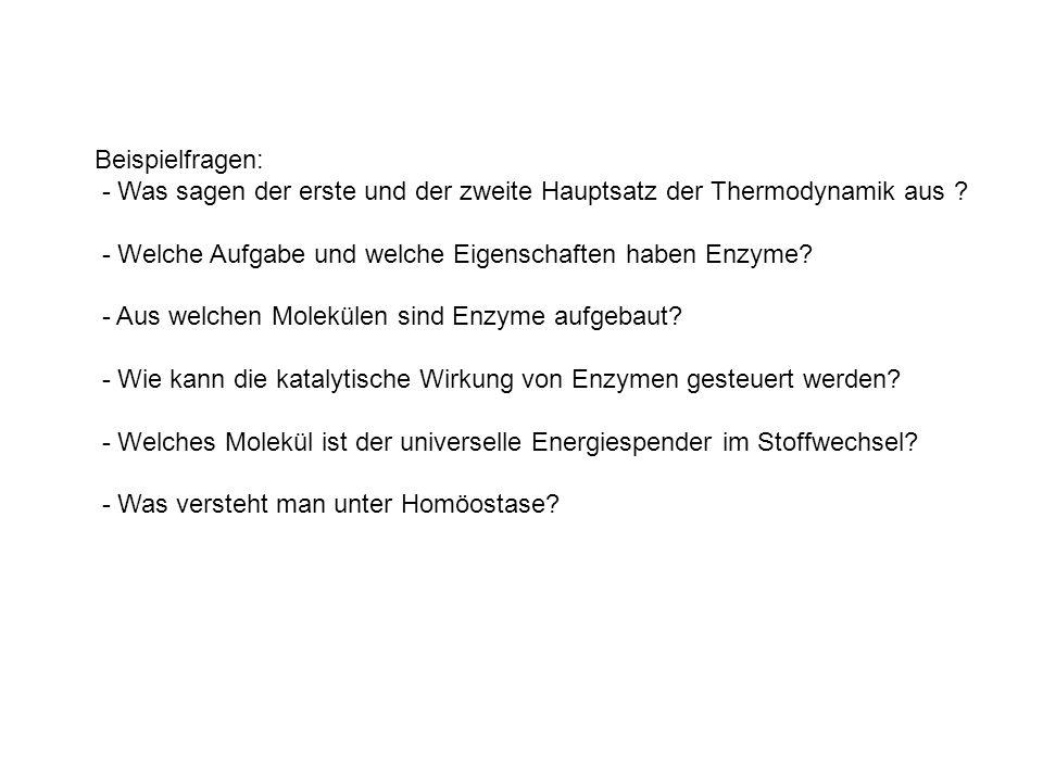 Beispielfragen: - Was sagen der erste und der zweite Hauptsatz der Thermodynamik aus ? - Welche Aufgabe und welche Eigenschaften haben Enzyme? - Aus w