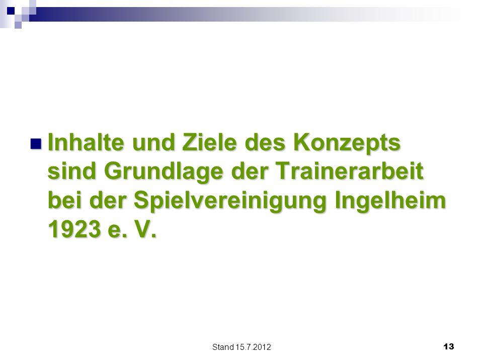 Stand 15.7.2012 13 Inhalte und Ziele des Konzepts sind Grundlage der Trainerarbeit bei der Spielvereinigung Ingelheim 1923 e. V. Inhalte und Ziele des