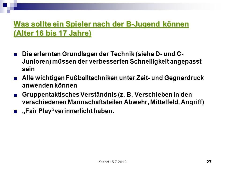 Stand 15.7.2012 27 Was sollte ein Spieler nach der B-Jugend können (Alter 16 bis 17 Jahre) Die erlernten Grundlagen der Technik (siehe D- und C- Junio