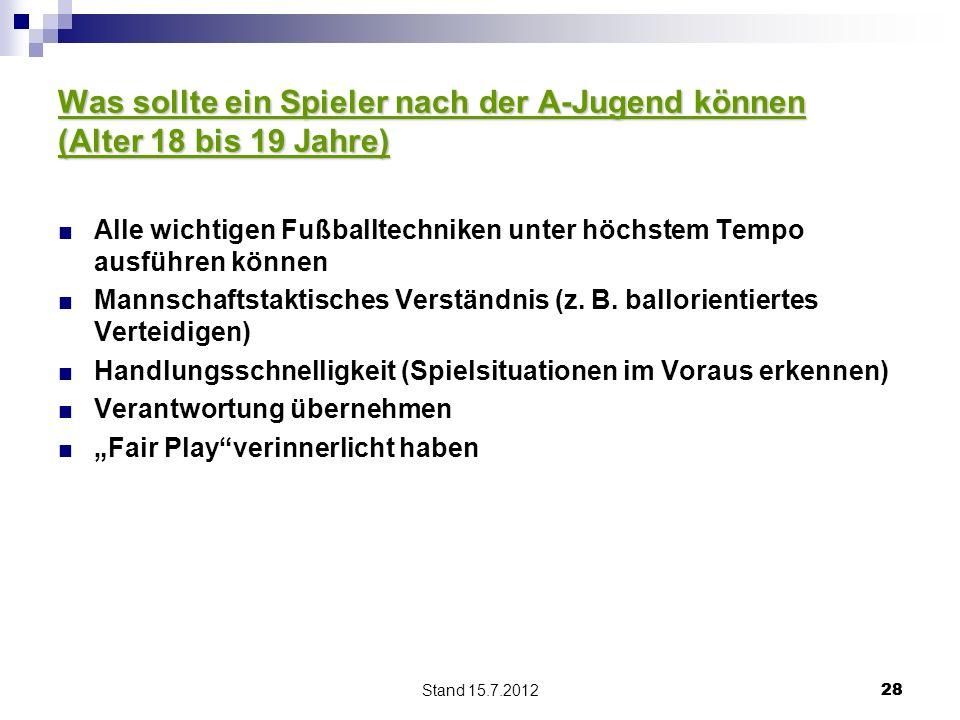 Stand 15.7.2012 28 Was sollte ein Spieler nach der A-Jugend können (Alter 18 bis 19 Jahre) Alle wichtigen Fußballtechniken unter höchstem Tempo ausführen können Mannschaftstaktisches Verständnis (z.