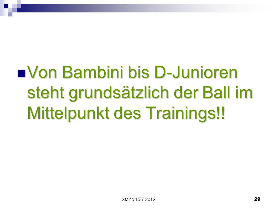 Stand 15.7.2012 29 Von Bambini bis D-Junioren steht grundsätzlich der Ball im Mittelpunkt des Trainings!! Von Bambini bis D-Junioren steht grundsätzli