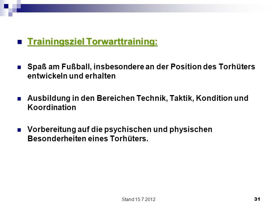 Stand 15.7.2012 31 Trainingsziel Torwarttraining: Trainingsziel Torwarttraining: Spaß am Fußball, insbesondere an der Position des Torhüters entwickel