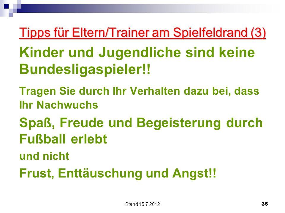 Stand 15.7.2012 35 Tipps für Eltern/Trainer am Spielfeldrand (3) Kinder und Jugendliche sind keine Bundesligaspieler!! Tragen Sie durch Ihr Verhalten