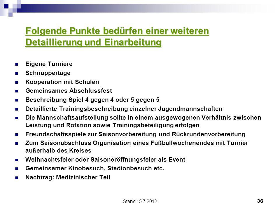 Stand 15.7.2012 36 Folgende Punkte bedürfen einer weiteren Detaillierung und Einarbeitung Eigene Turniere Schnuppertage Kooperation mit Schulen Gemein