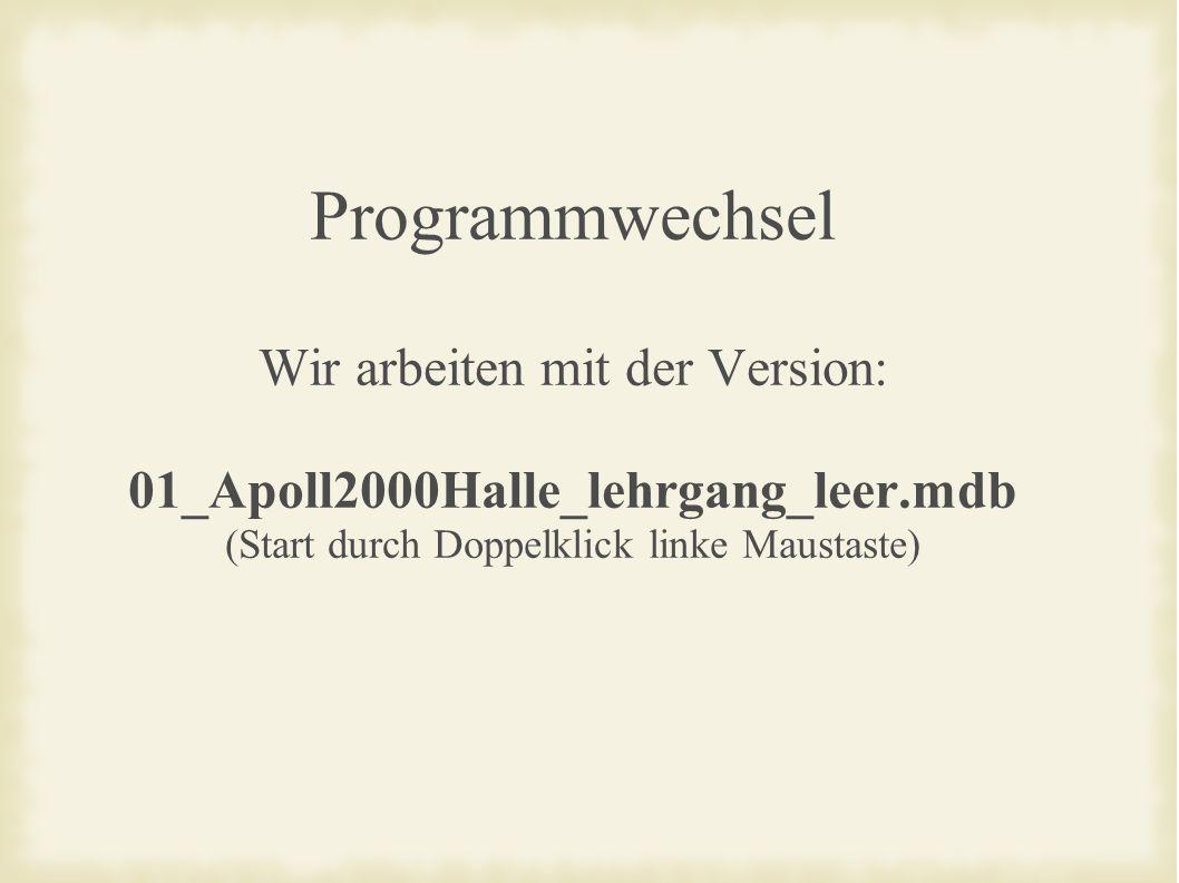 Programmwechsel Wir arbeiten mit der Version: 01_Apoll2000Halle_lehrgang_leer.mdb (Start durch Doppelklick linke Maustaste)
