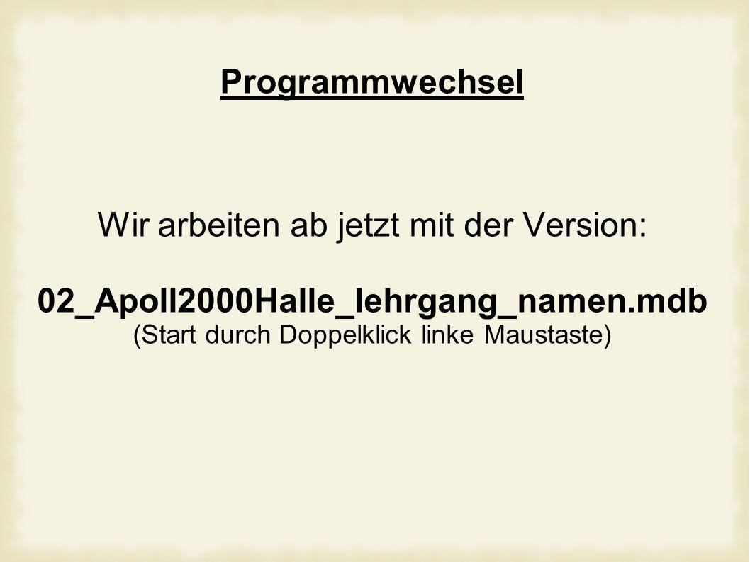 Programmwechsel Wir arbeiten ab jetzt mit der Version: 02_Apoll2000Halle_lehrgang_namen.mdb (Start durch Doppelklick linke Maustaste)