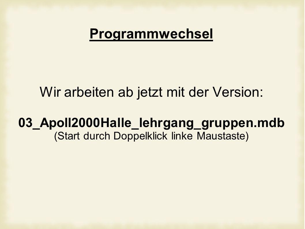 Programmwechsel Wir arbeiten ab jetzt mit der Version: 03_Apoll2000Halle_lehrgang_gruppen.mdb (Start durch Doppelklick linke Maustaste)
