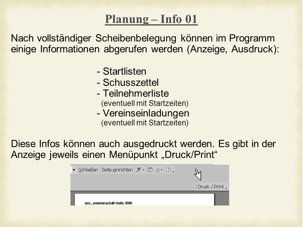 Planung – Info 01 Nach vollständiger Scheibenbelegung können im Programm einige Informationen abgerufen werden (Anzeige, Ausdruck): - Startlisten - Schusszettel - Teilnehmerliste (eventuell mit Startzeiten) - Vereinseinladungen (eventuell mit Startzeiten) Diese Infos können auch ausgedruckt werden.