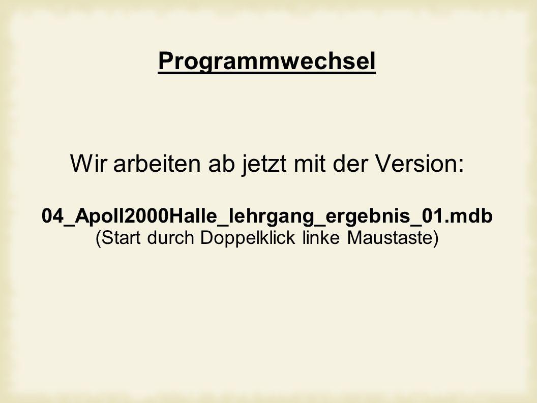 Programmwechsel Wir arbeiten ab jetzt mit der Version: 04_Apoll2000Halle_lehrgang_ergebnis_01.mdb (Start durch Doppelklick linke Maustaste)