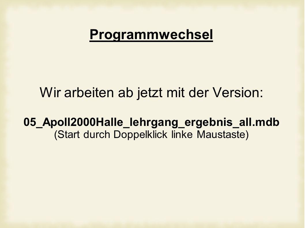 Programmwechsel Wir arbeiten ab jetzt mit der Version: 05_Apoll2000Halle_lehrgang_ergebnis_all.mdb (Start durch Doppelklick linke Maustaste)