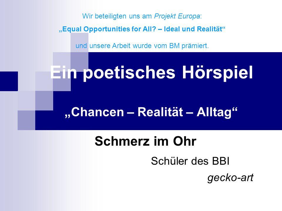 Ein poetisches Hörspiel Chancen – Realität – Alltag Schmerz im Ohr Schüler des BBI gecko-art Wir beteiligten uns am Projekt Europa: Equal Opportunities for All.
