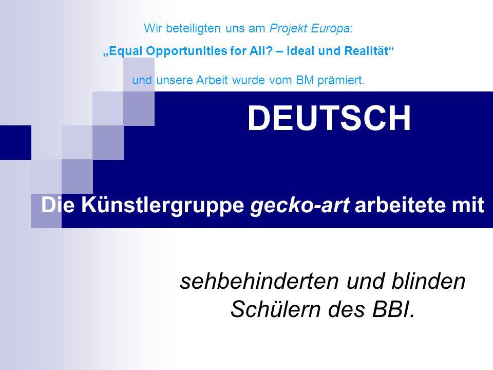 DEUTSCH Die Künstlergruppe gecko-art arbeitete mit sehbehinderten und blinden Schülern des BBI. Wir beteiligten uns am Projekt Europa: Equal Opportuni