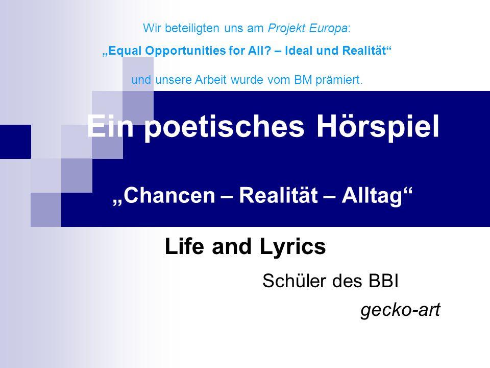 Ein poetisches Hörspiel Chancen – Realität – Alltag Life and Lyrics Schüler des BBI gecko-art Wir beteiligten uns am Projekt Europa: Equal Opportunities for All.