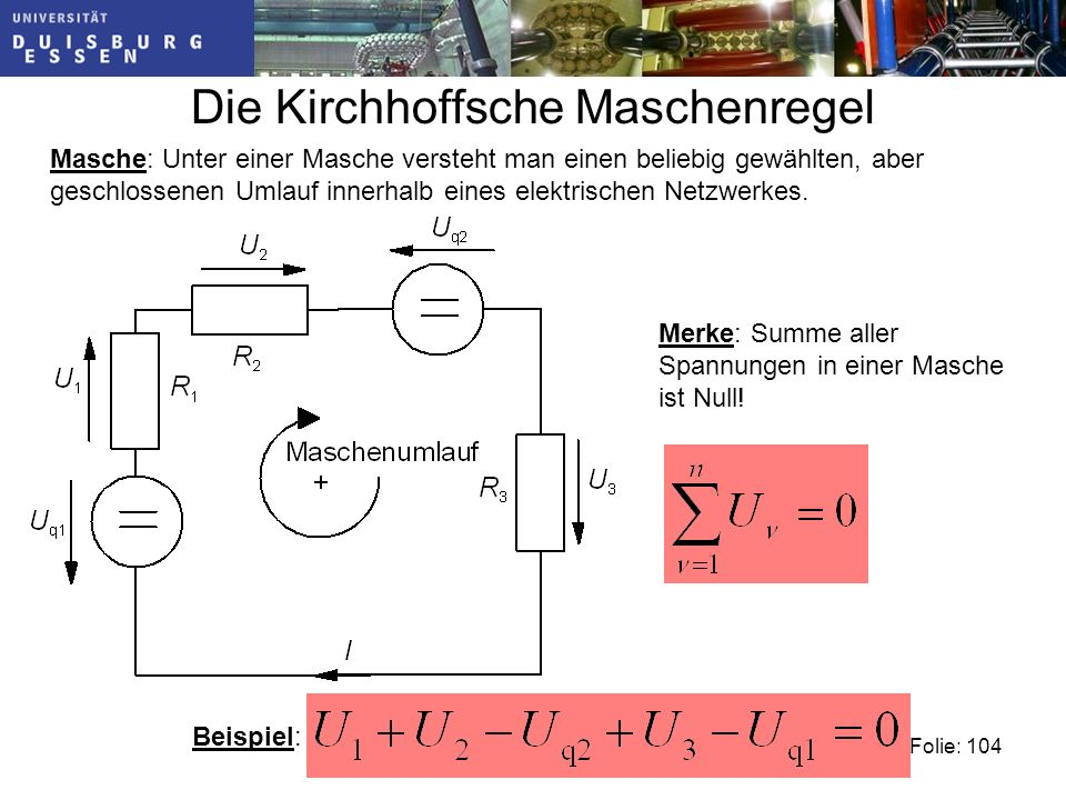 Die Kirchhoffsche Maschenregel Folie: 104 Masche: Unter einer Masche versteht man einen beliebig gewählten, aber geschlossenen Umlauf innerhalb eines elektrischen Netzwerkes.