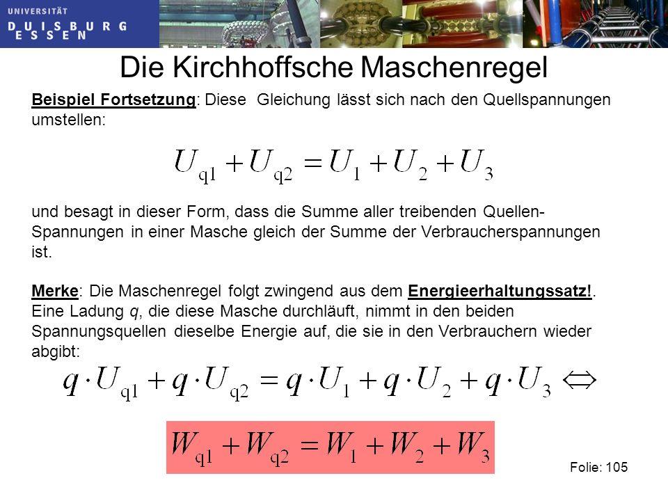 Die Kirchhoffsche Maschenregel Folie: 105 Beispiel Fortsetzung: Diese Gleichung lässt sich nach den Quellspannungen umstellen: und besagt in dieser Form, dass die Summe aller treibenden Quellen- Spannungen in einer Masche gleich der Summe der Verbraucherspannungen ist.