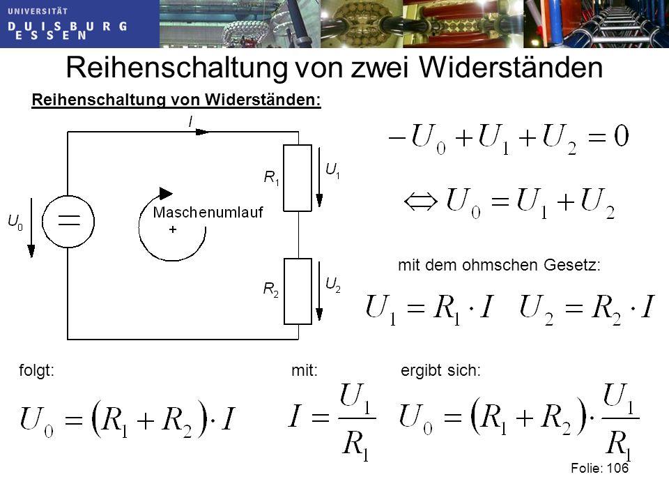 Reihenschaltung von zwei Widerständen Reihenschaltung von Widerständen: mit dem ohmschen Gesetz: folgt:mit:ergibt sich: Folie: 106