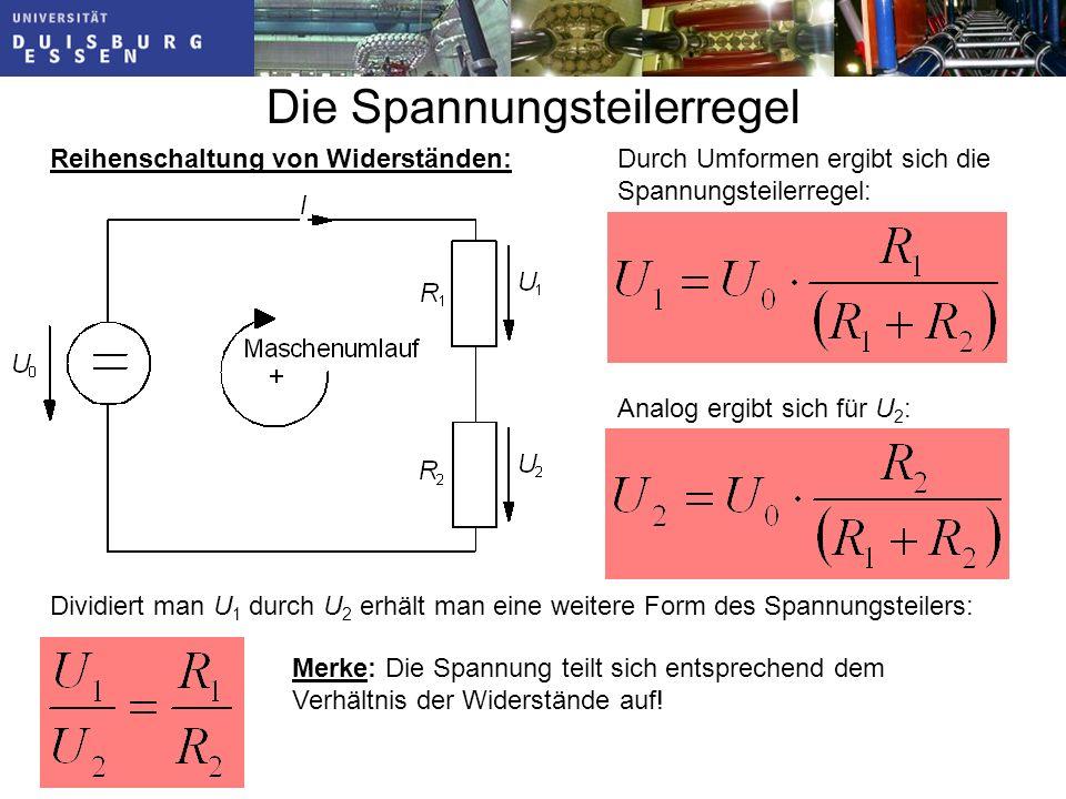 Die Spannungsteilerregel Reihenschaltung von Widerständen:Durch Umformen ergibt sich die Spannungsteilerregel: Analog ergibt sich für U 2 : Dividiert man U 1 durch U 2 erhält man eine weitere Form des Spannungsteilers: Merke: Die Spannung teilt sich entsprechend dem Verhältnis der Widerstände auf!