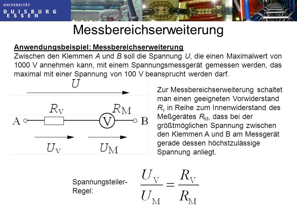 Messbereichserweiterung Zur Messbereichserweiterung schaltet man einen geeigneten Vorwiderstand R v in Reihe zum Innenwiderstand des Meßgerätes R M, dass bei der größtmöglichen Spannung zwischen den Klemmen A und B am Messgerät gerade dessen höchstzulässige Spannung anliegt.