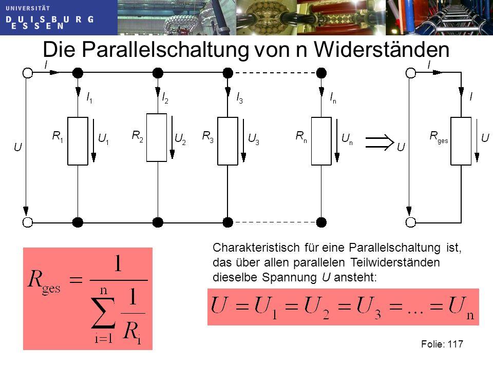 Die Parallelschaltung von n Widerständen Folie: 117 Charakteristisch für eine Parallelschaltung ist, das über allen parallelen Teilwiderständen dieselbe Spannung U ansteht: