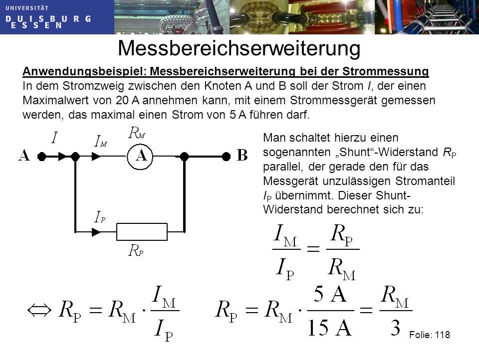 Messbereichserweiterung Folie: 118 Anwendungsbeispiel: Messbereichserweiterung bei der Strommessung In dem Stromzweig zwischen den Knoten A und B soll der Strom I, der einen Maximalwert von 20 A annehmen kann, mit einem Strommessgerät gemessen werden, das maximal einen Strom von 5 A führen darf.