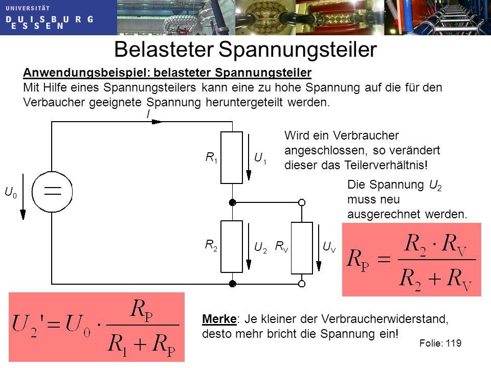 Belasteter Spannungsteiler Folie: 119 Anwendungsbeispiel: belasteter Spannungsteiler Mit Hilfe eines Spannungsteilers kann eine zu hohe Spannung auf die für den Verbaucher geeignete Spannung heruntergeteilt werden.