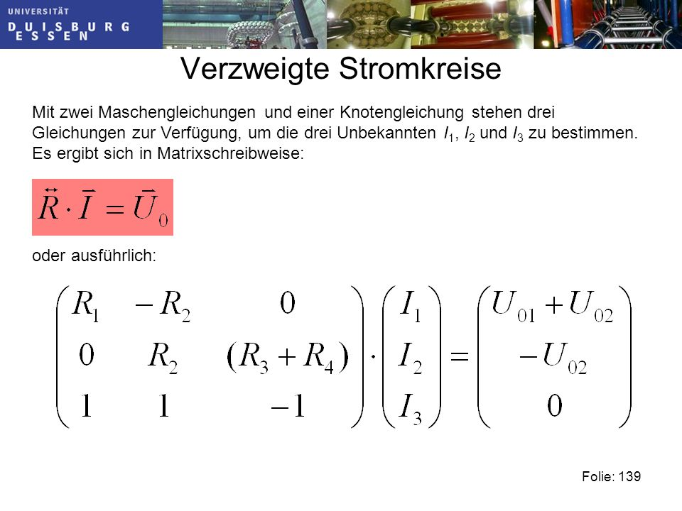 Verzweigte Stromkreise Folie: 139 Mit zwei Maschengleichungen und einer Knotengleichung stehen drei Gleichungen zur Verfügung, um die drei Unbekannten I 1, I 2 und I 3 zu bestimmen.
