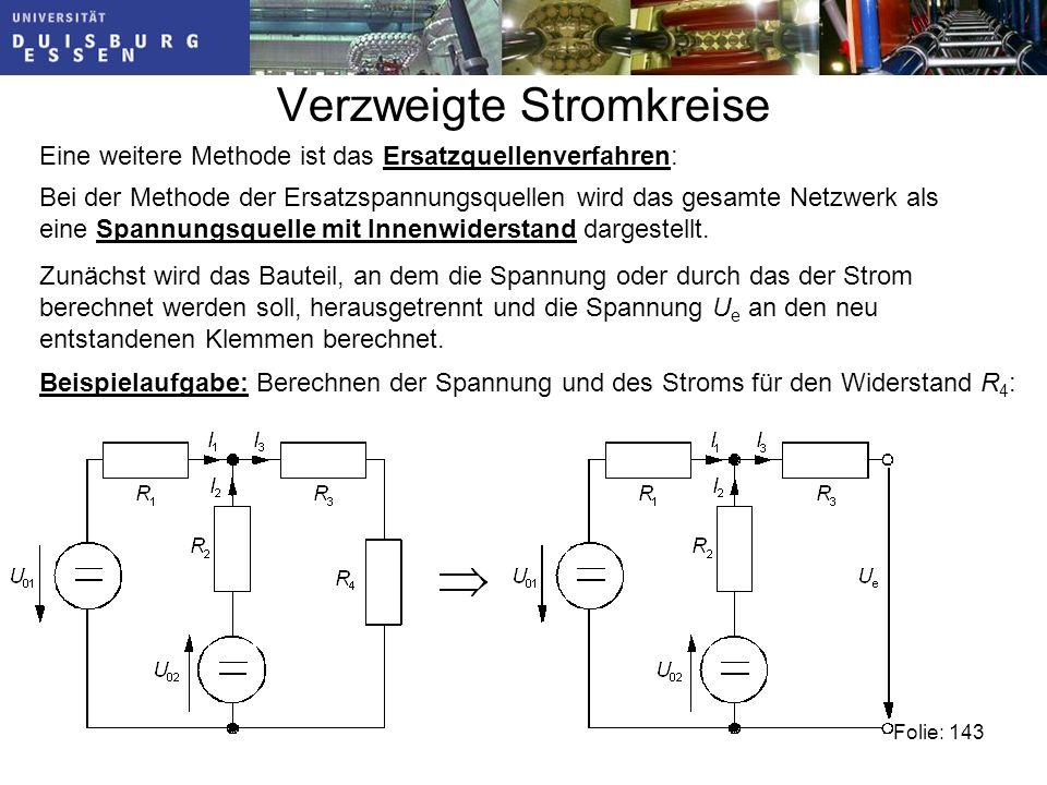 Verzweigte Stromkreise Folie: 143 Eine weitere Methode ist das Ersatzquellenverfahren: Bei der Methode der Ersatzspannungsquellen wird das gesamte Netzwerk als eine Spannungsquelle mit Innenwiderstand dargestellt.