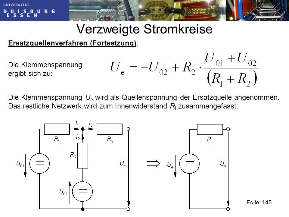Verzweigte Stromkreise Folie: 145 Ersatzquellenverfahren (Fortsetzung): Die Klemmenspannung ergibt sich zu: Die Klemmenspannung U e wird als Quellenspannung der Ersatzquelle angenommen.