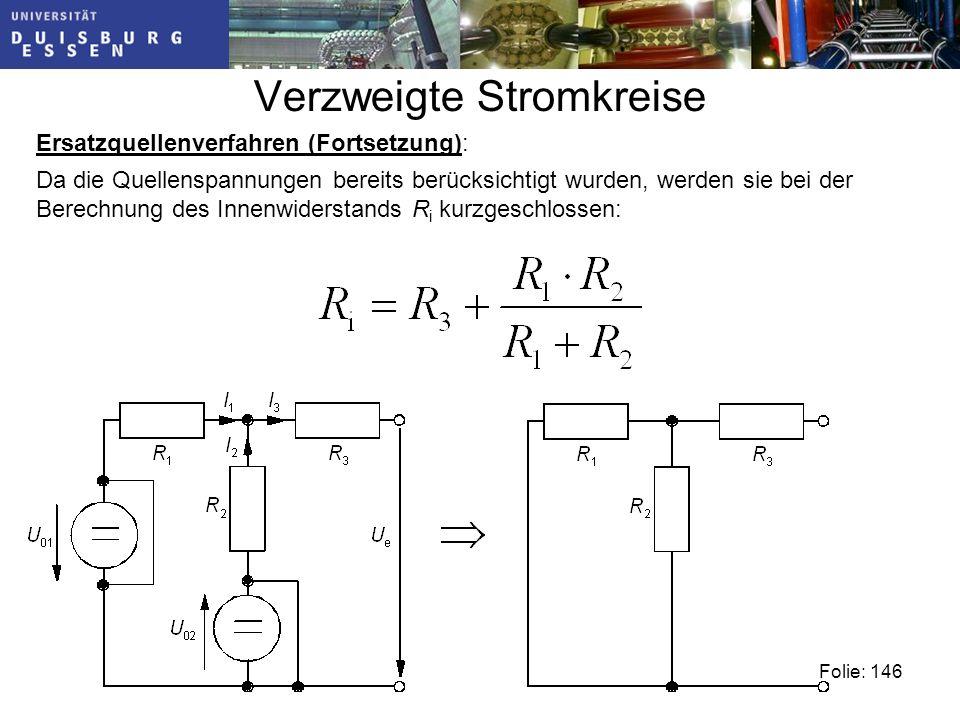 Verzweigte Stromkreise Folie: 146 Ersatzquellenverfahren (Fortsetzung): Da die Quellenspannungen bereits berücksichtigt wurden, werden sie bei der Berechnung des Innenwiderstands R i kurzgeschlossen: