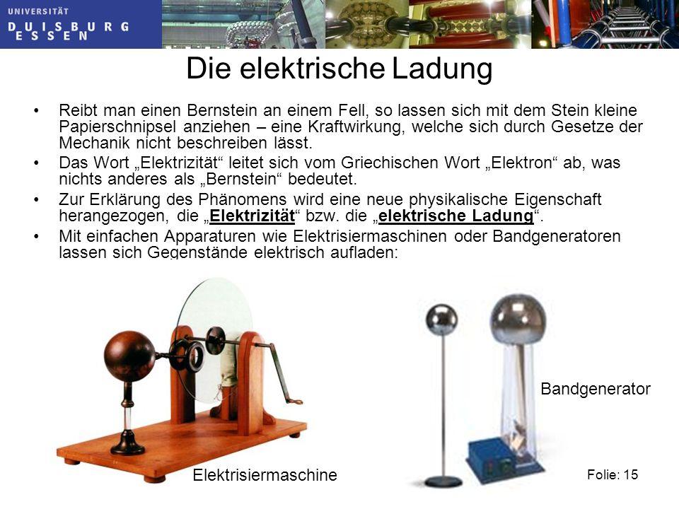 Folie: 15 Die elektrische Ladung Reibt man einen Bernstein an einem Fell, so lassen sich mit dem Stein kleine Papierschnipsel anziehen – eine Kraftwirkung, welche sich durch Gesetze der Mechanik nicht beschreiben lässt.