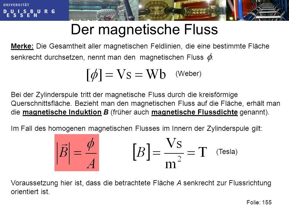 Der magnetische Fluss Merke: Die Gesamtheit aller magnetischen Feldlinien, die eine bestimmte Fläche senkrecht durchsetzen, nennt man den magnetischen Fluss.