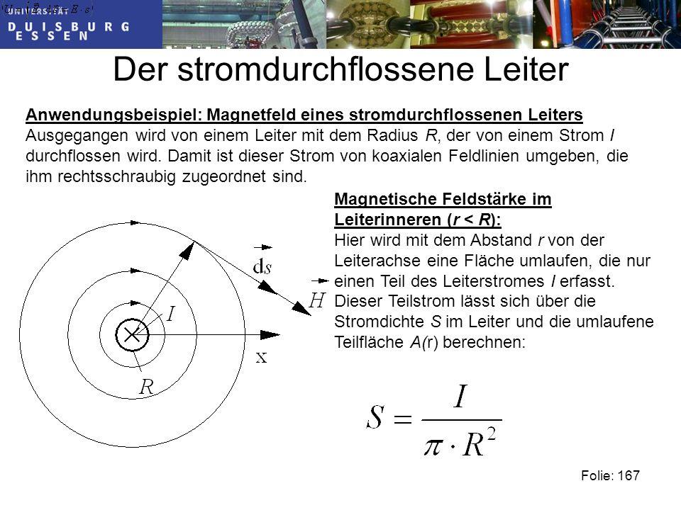 Der stromdurchflossene Leiter Folie: 167 Anwendungsbeispiel: Magnetfeld eines stromdurchflossenen Leiters Ausgegangen wird von einem Leiter mit dem Radius R, der von einem Strom I durchflossen wird.