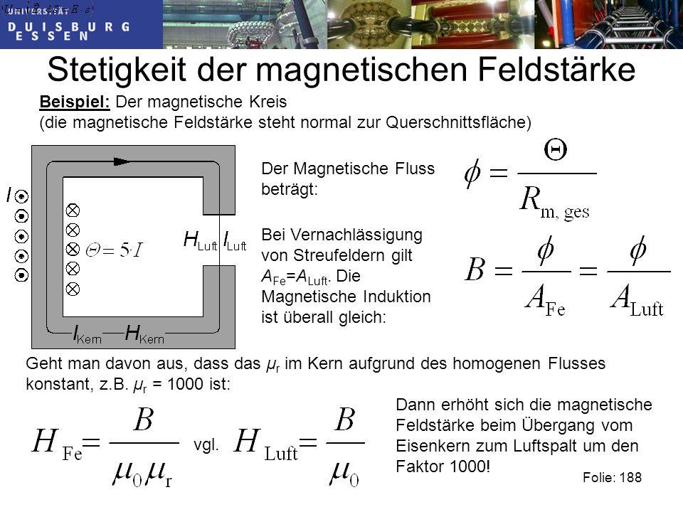 Stetigkeit der magnetischen Feldstärke Folie: 188 Beispiel: Der magnetische Kreis (die magnetische Feldstärke steht normal zur Querschnittsfläche) Der Magnetische Fluss beträgt: Bei Vernachlässigung von Streufeldern gilt A Fe =A Luft.