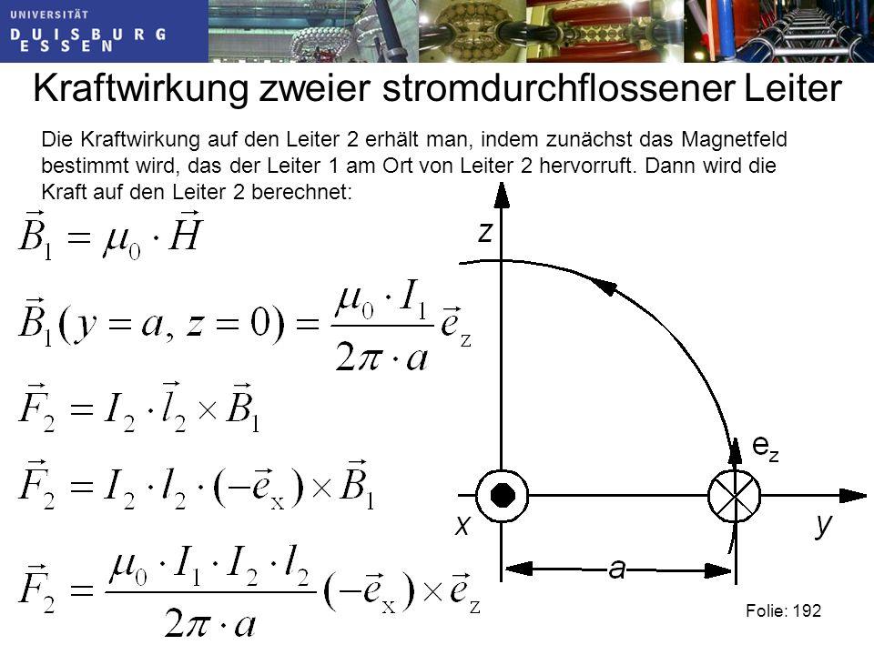 Kraftwirkung zweier stromdurchflossener Leiter Folie: 192 Die Kraftwirkung auf den Leiter 2 erhält man, indem zunächst das Magnetfeld bestimmt wird, das der Leiter 1 am Ort von Leiter 2 hervorruft.