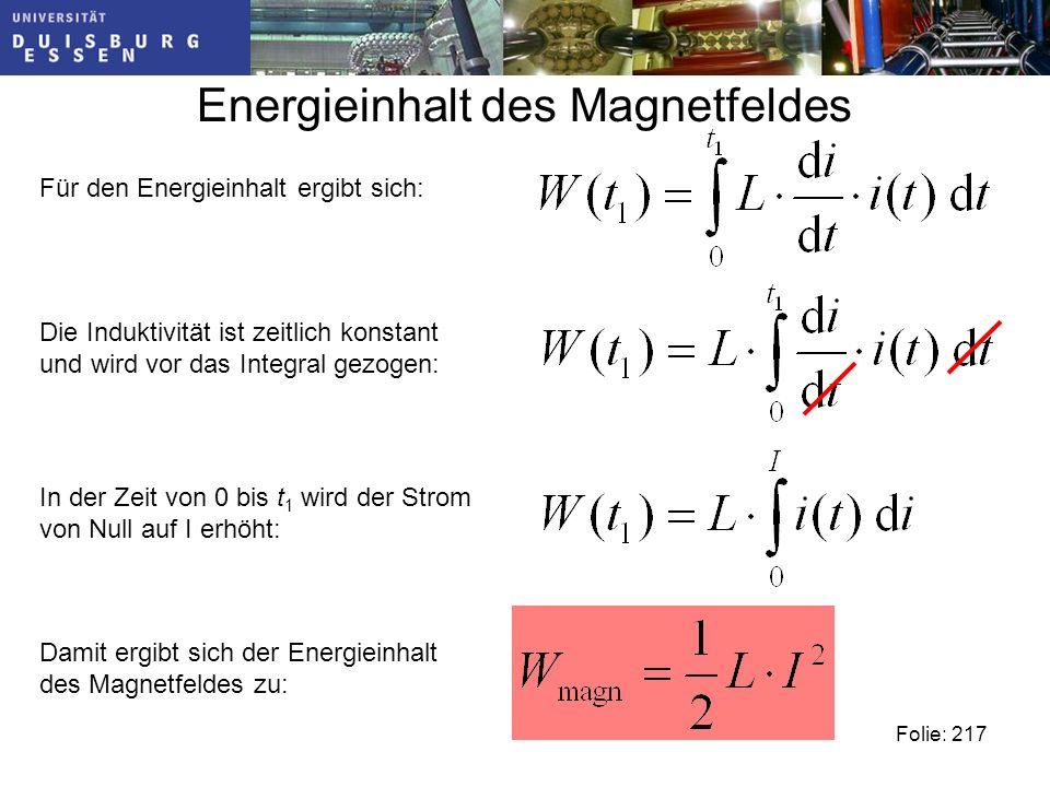 Energieinhalt des Magnetfeldes Folie: 217 Für den Energieinhalt ergibt sich: Die Induktivität ist zeitlich konstant und wird vor das Integral gezogen: In der Zeit von 0 bis t 1 wird der Strom von Null auf I erhöht: Damit ergibt sich der Energieinhalt des Magnetfeldes zu: