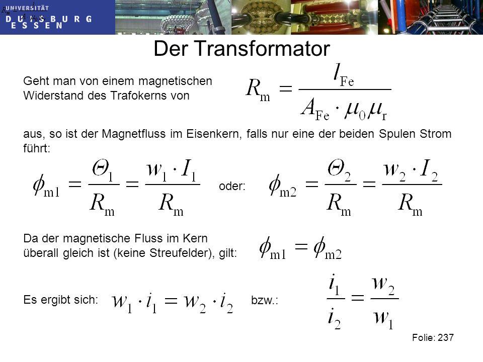Der Transformator Geht man von einem magnetischen Widerstand des Trafokerns von aus, so ist der Magnetfluss im Eisenkern, falls nur eine der beiden Spulen Strom führt: oder: Da der magnetische Fluss im Kern überall gleich ist (keine Streufelder), gilt: Es ergibt sich: bzw.: Folie: 237