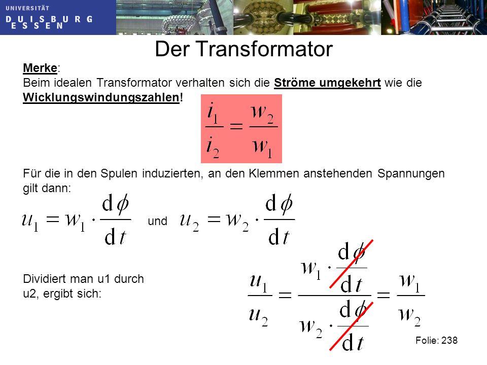 Dividiert man u1 durch u2, ergibt sich: Der Transformator Merke: Beim idealen Transformator verhalten sich die Ströme umgekehrt wie die Wicklungswindungszahlen.