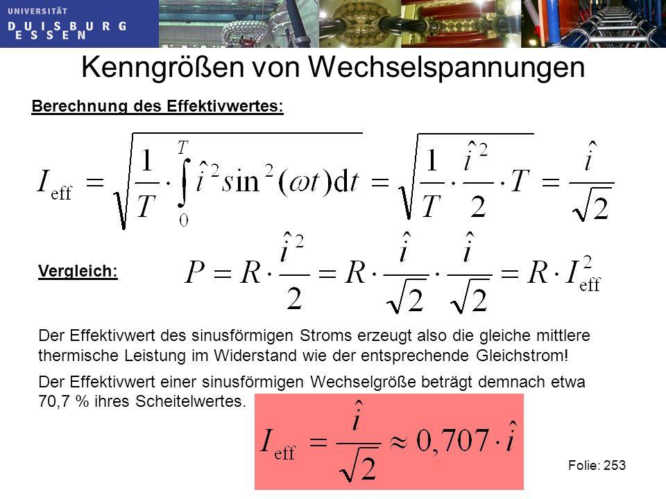 Kenngrößen von Wechselspannungen Folie: 253 Berechnung des Effektivwertes: Vergleich: Der Effektivwert des sinusförmigen Stroms erzeugt also die gleiche mittlere thermische Leistung im Widerstand wie der entsprechende Gleichstrom.