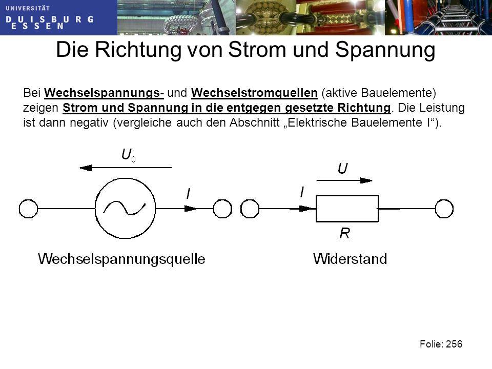 Die Richtung von Strom und Spannung Folie: 256 Bei Wechselspannungs- und Wechselstromquellen (aktive Bauelemente) zeigen Strom und Spannung in die entgegen gesetzte Richtung.