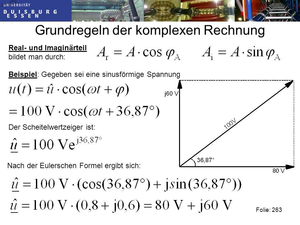 Grundregeln der komplexen Rechnung Folie: 263 Real- und Imaginärteil bildet man durch: Beispiel: Gegeben sei eine sinusförmige Spannung Der Scheitelwertzeiger ist: Nach der Eulerschen Formel ergibt sich: