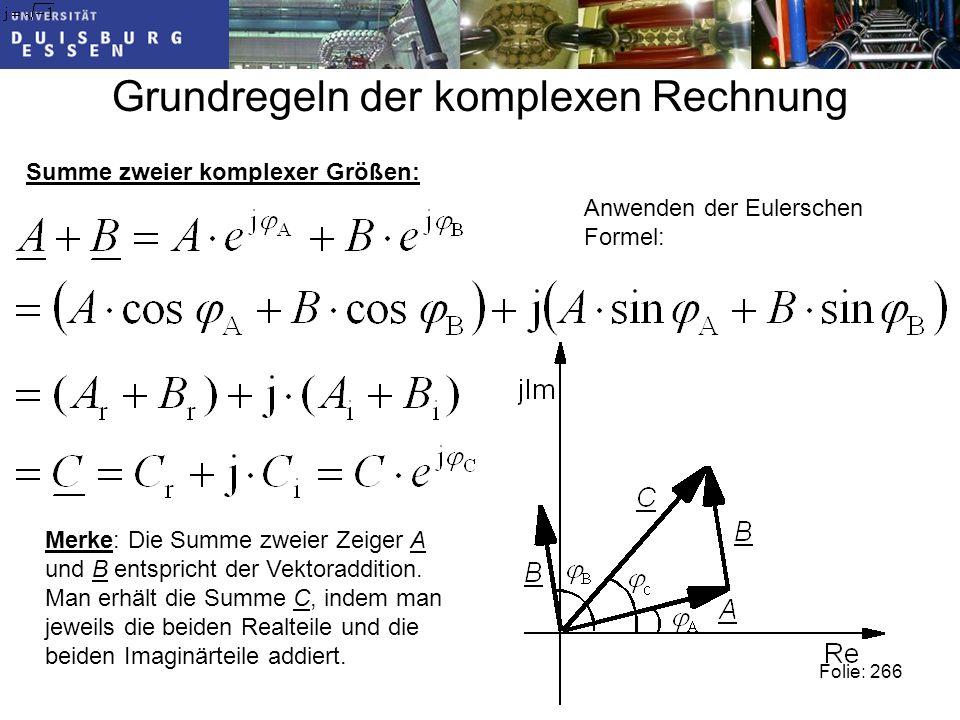 Grundregeln der komplexen Rechnung Summe zweier komplexer Größen: Anwenden der Eulerschen Formel: Merke: Die Summe zweier Zeiger A und B entspricht der Vektoraddition.