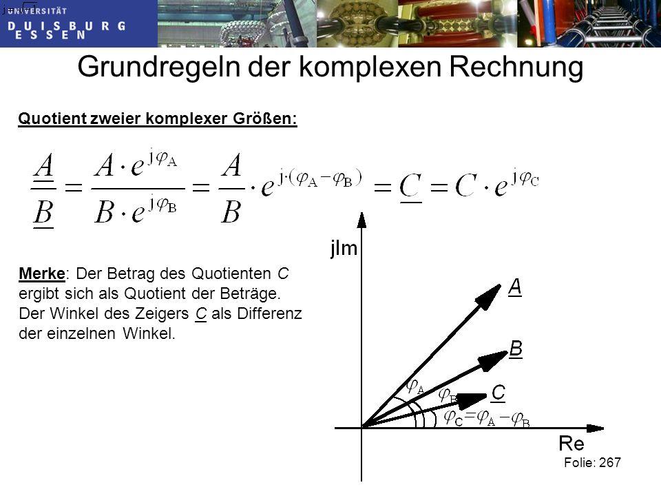 Grundregeln der komplexen Rechnung Quotient zweier komplexer Größen: Folie: 267 Merke: Der Betrag des Quotienten C ergibt sich als Quotient der Beträge.
