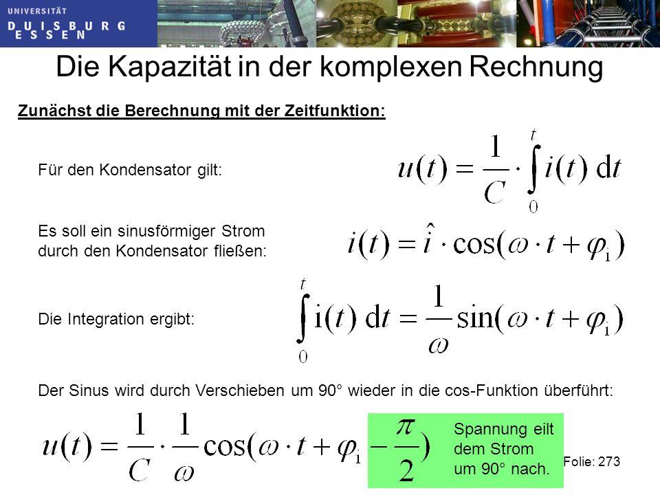 Die Kapazität in der komplexen Rechnung Zunächst die Berechnung mit der Zeitfunktion: Für den Kondensator gilt: Es soll ein sinusförmiger Strom durch den Kondensator fließen: Die Integration ergibt: Spannung eilt dem Strom um 90° nach.
