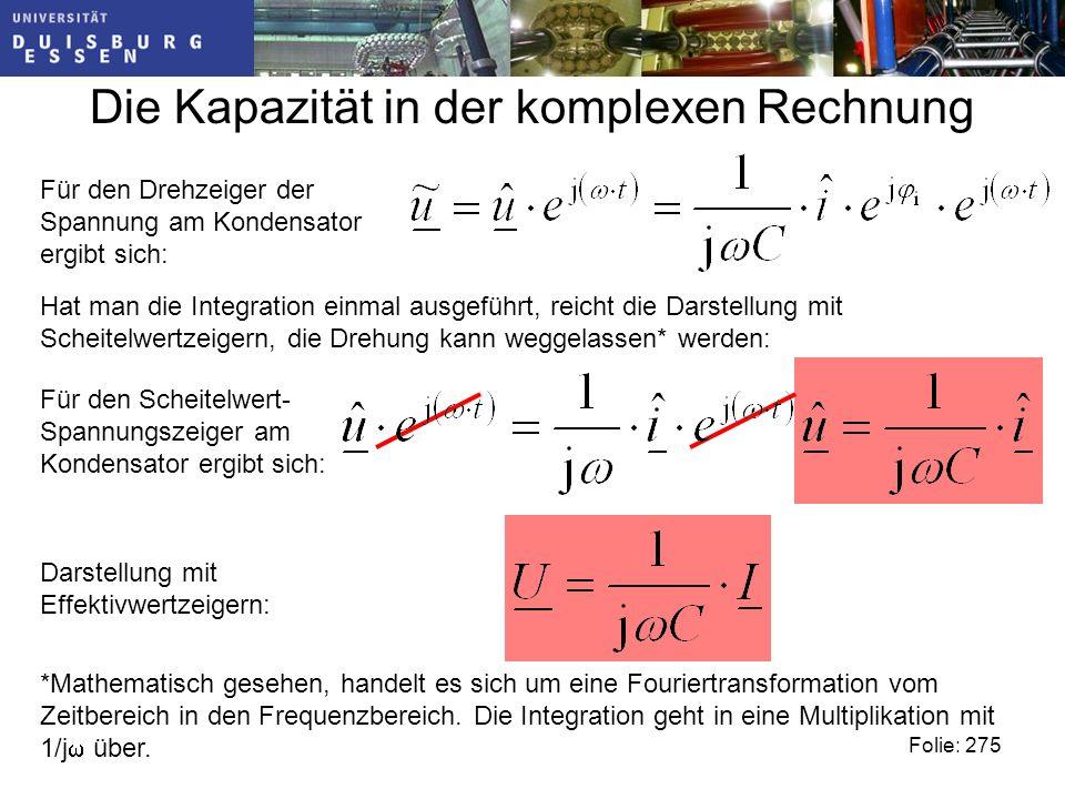 Die Kapazität in der komplexen Rechnung Folie: 275 Für den Drehzeiger der Spannung am Kondensator ergibt sich: Hat man die Integration einmal ausgeführt, reicht die Darstellung mit Scheitelwertzeigern, die Drehung kann weggelassen* werden: *Mathematisch gesehen, handelt es sich um eine Fouriertransformation vom Zeitbereich in den Frequenzbereich.
