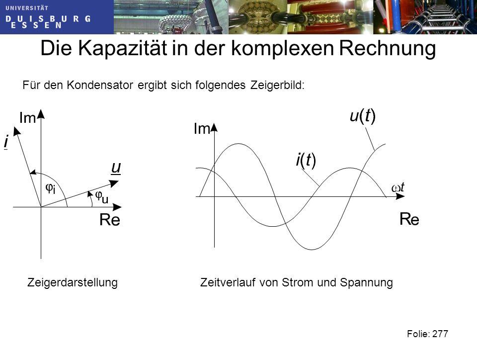 Die Kapazität in der komplexen Rechnung Folie: 277 Für den Kondensator ergibt sich folgendes Zeigerbild: ZeigerdarstellungZeitverlauf von Strom und Spannung