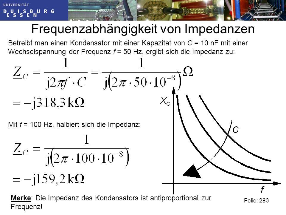 Frequenzabhängigkeit von Impedanzen Folie: 283 Betreibt man einen Kondensator mit einer Kapazität von C = 10 nF mit einer Wechselspannung der Frequenz f = 50 Hz, ergibt sich die Impedanz zu: Mit f = 100 Hz, halbiert sich die Impedanz: Merke: Die Impedanz des Kondensators ist antiproportional zur Frequenz!