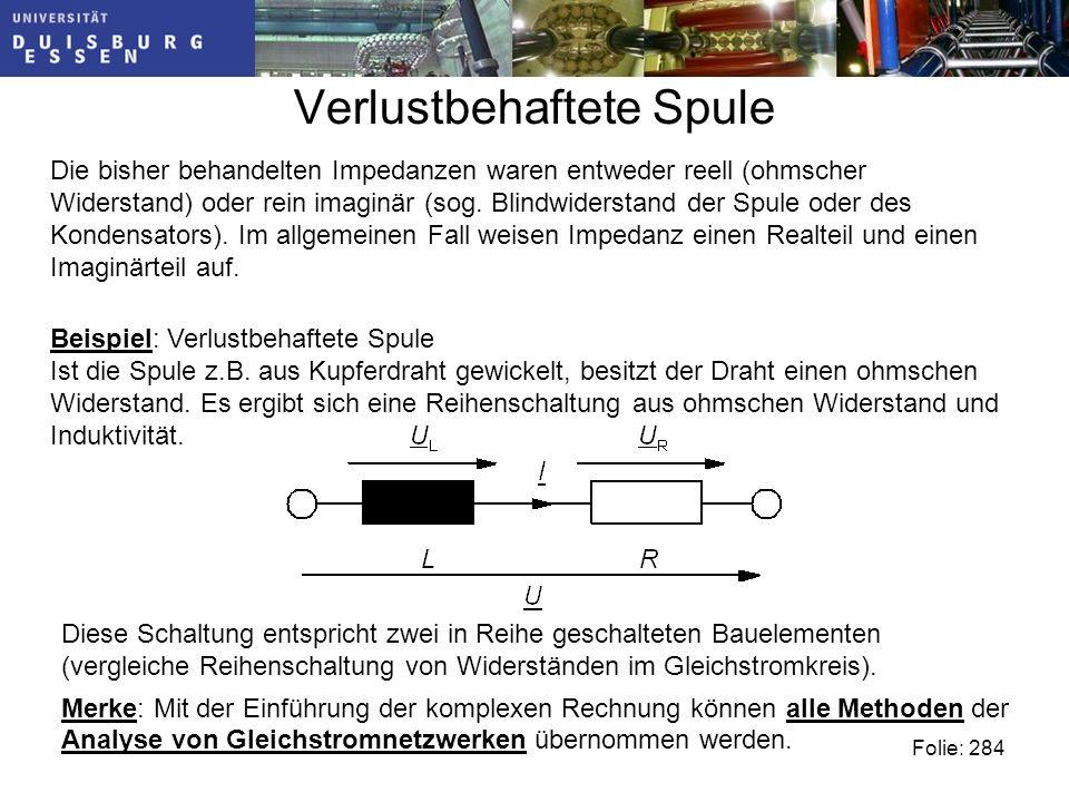 Verlustbehaftete Spule Folie: 284 Die bisher behandelten Impedanzen waren entweder reell (ohmscher Widerstand) oder rein imaginär (sog.