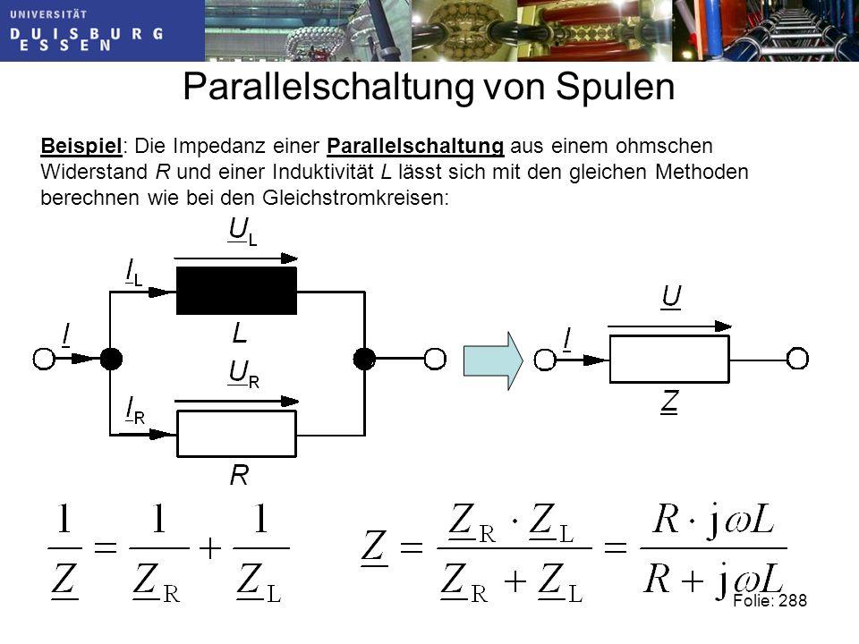 Parallelschaltung von Spulen Beispiel: Die Impedanz einer Parallelschaltung aus einem ohmschen Widerstand R und einer Induktivität L lässt sich mit den gleichen Methoden berechnen wie bei den Gleichstromkreisen: Folie: 288