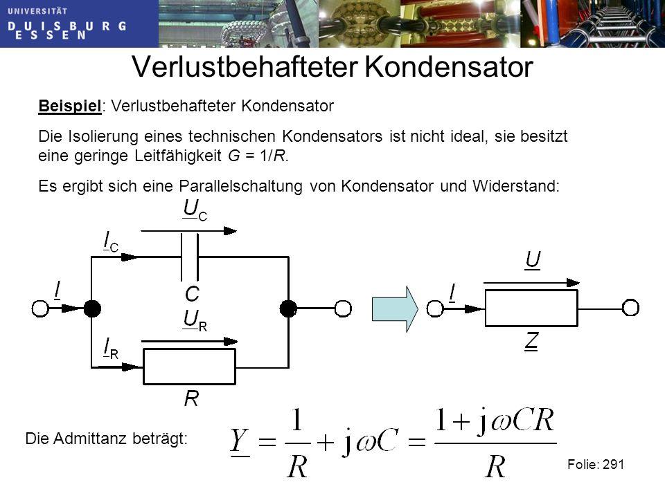 Verlustbehafteter Kondensator Beispiel: Verlustbehafteter Kondensator Die Isolierung eines technischen Kondensators ist nicht ideal, sie besitzt eine geringe Leitfähigkeit G = 1/R.
